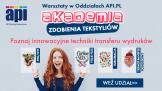 API.PL zaprasza do udziału w AKADEMII ZDOBIENIA TEKSTYLIÓW